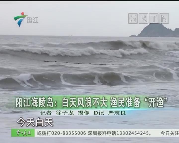 """阳江海陵岛:白天风浪不大 渔民准备""""开渔"""""""