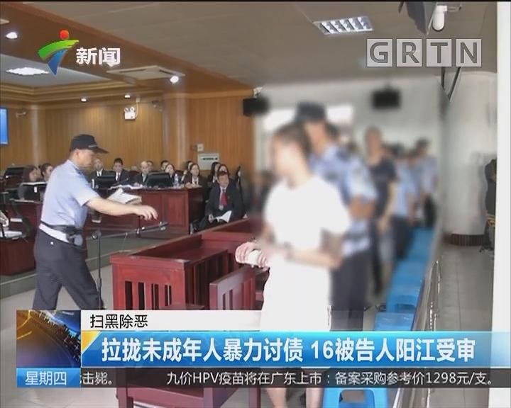 扫黑除恶:拉拢未成年人暴力讨债 16被告人阳江受审