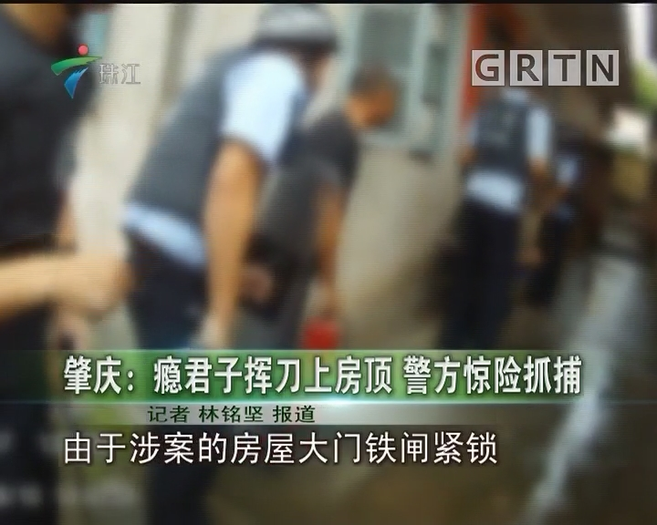 肇庆:瘾君子挥刀上房顶 警方惊险抓捕