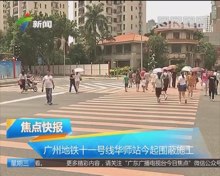广州地铁十一号线华师站今起围蔽施工