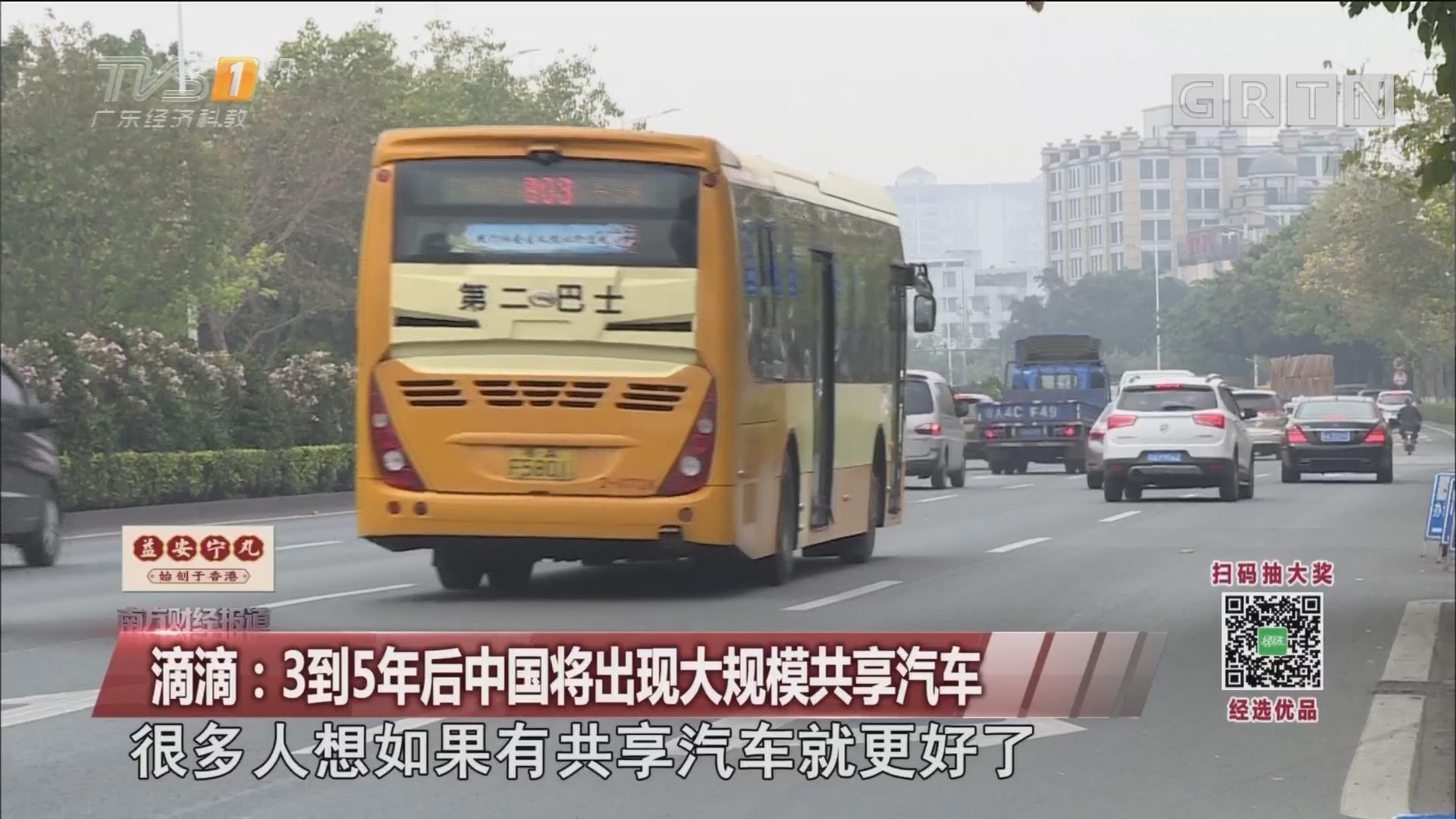 滴滴:3到5年后中国将出现大规模共享汽车