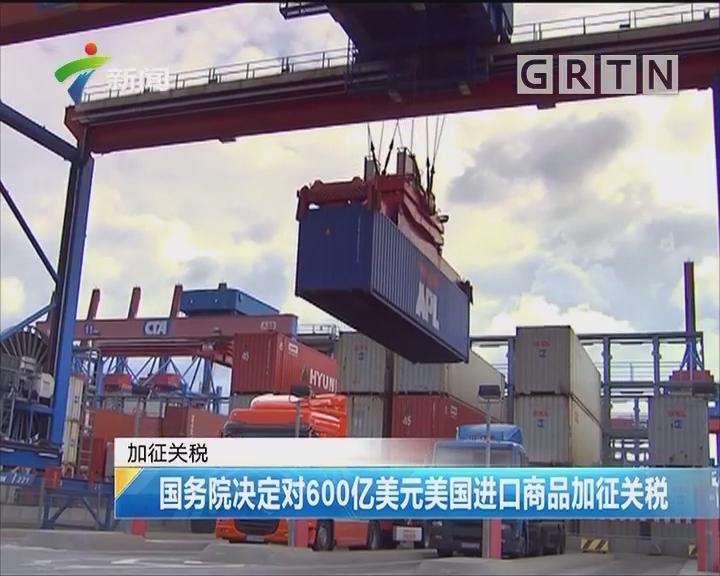 加征关税:国务院决定对600亿美元美国进口商品加征关税