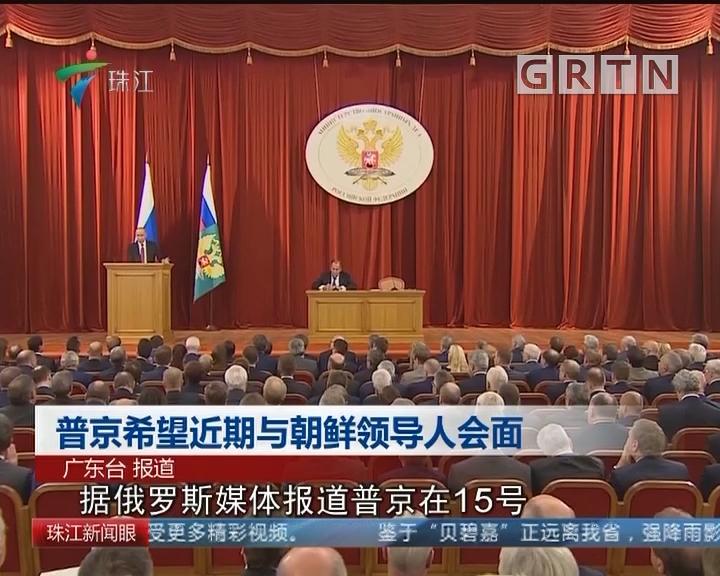普京希望近期与朝鲜领导人会面