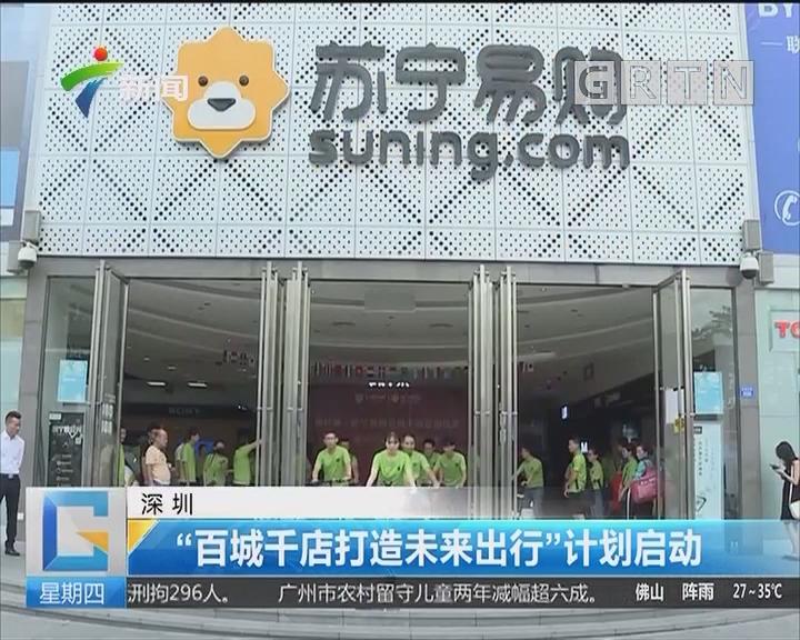 """深圳:""""百城千店打造未来出行""""计划启动"""