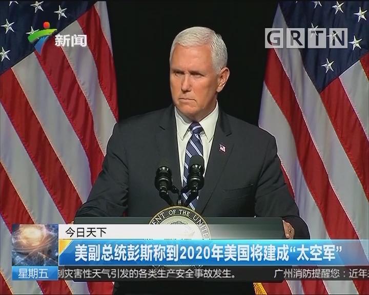 """美副总统彭斯称到2020年美国将建成""""太空军"""""""