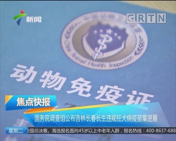 国务院调查组公布吉林长春长生违规狂犬病疫苗案进展