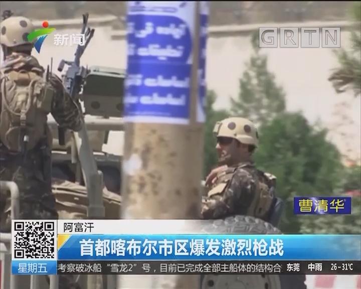 阿富汗:首都喀布尔市区爆发激烈枪战
