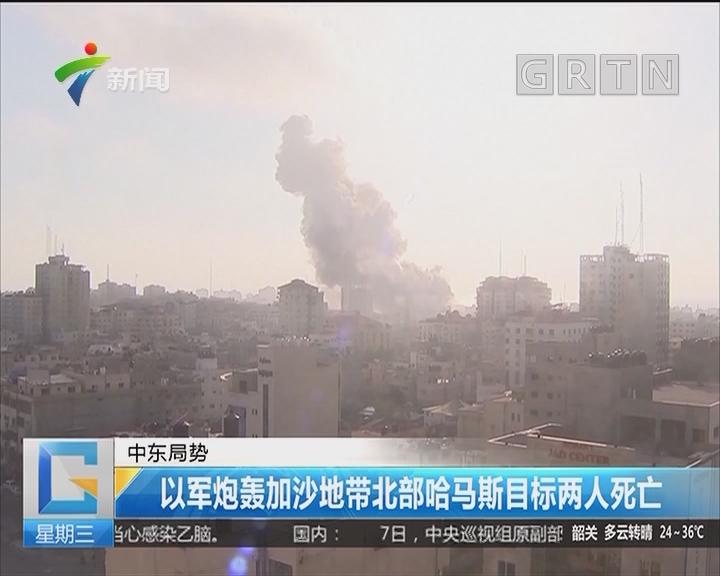 中东局势:以军炮轰加沙地带北部哈马斯目标两人死亡