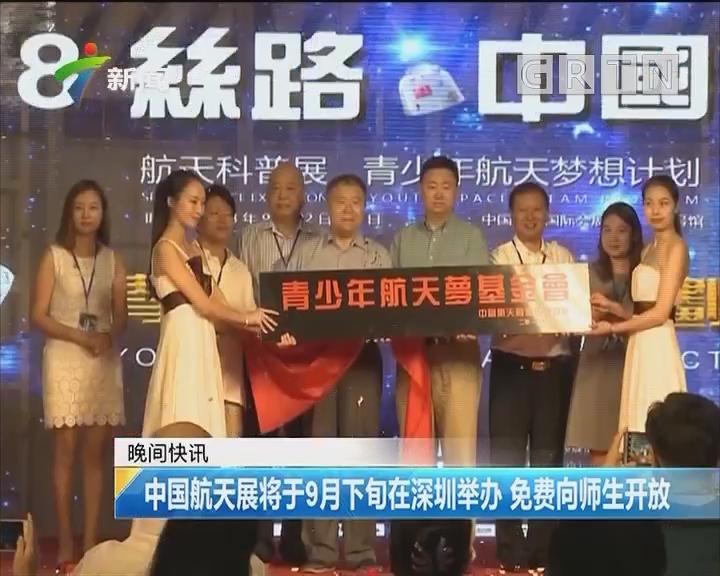 中国航天展将于9月下旬在深圳举办 免费向师生开放
