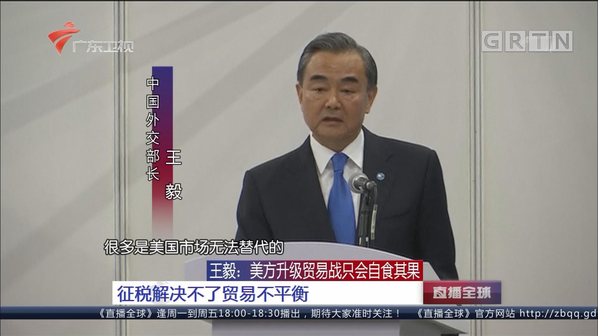 王毅:美方升级贸易战只会自食其果 征税解决不了贸易不平衡