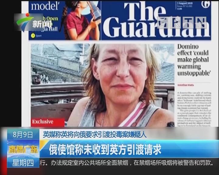 英媒称英将向俄要求引渡投毒案嫌疑人:俄使馆称未收到英方引渡请求