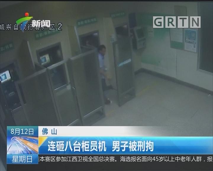 佛山:连砸八台柜员机 男子被刑拘