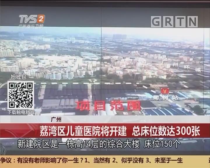 广州:荔湾区儿童医院将开建 总床位数达300张