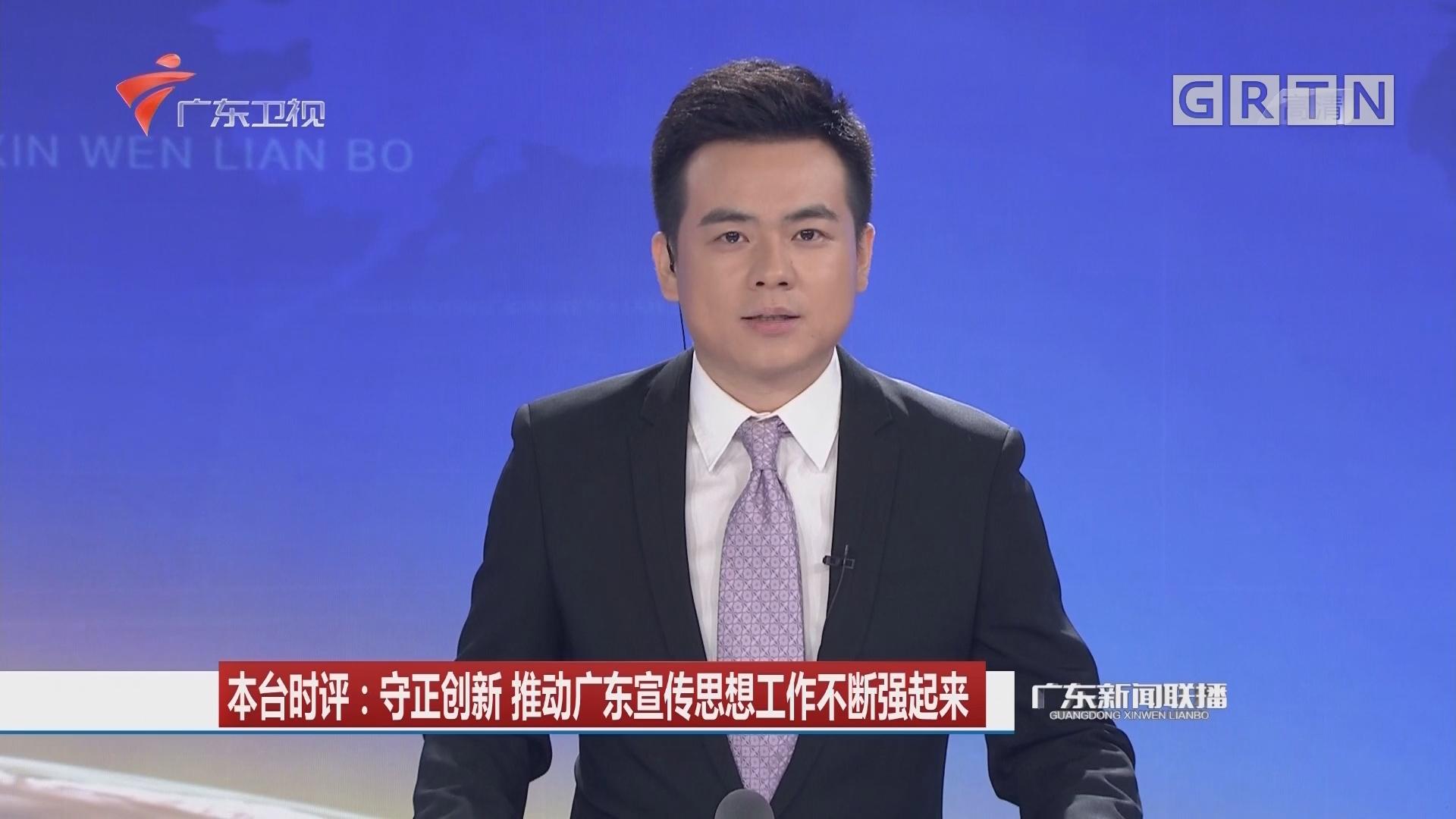 本台时评:守正创新 推动广东宣传思想工作不断强起来