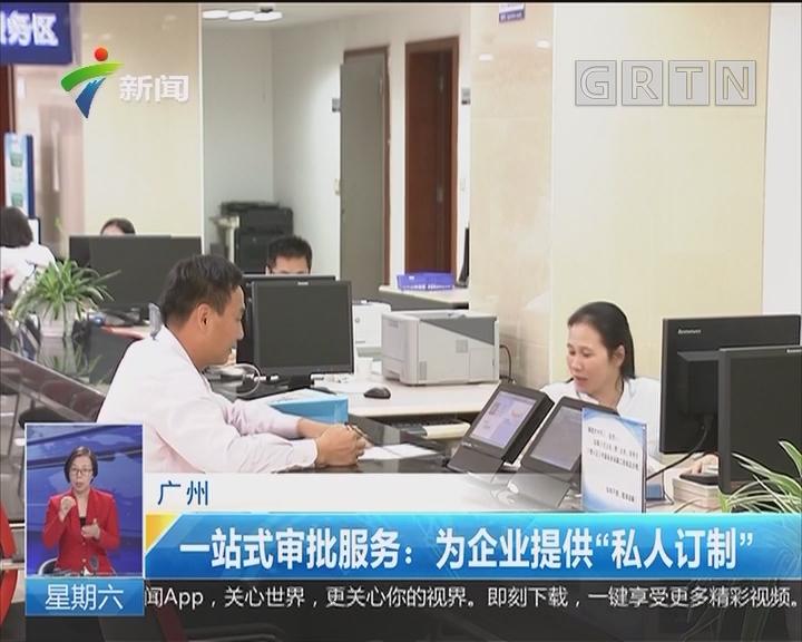 """广州 一站式审批服务:为企业提供""""私人订制"""""""