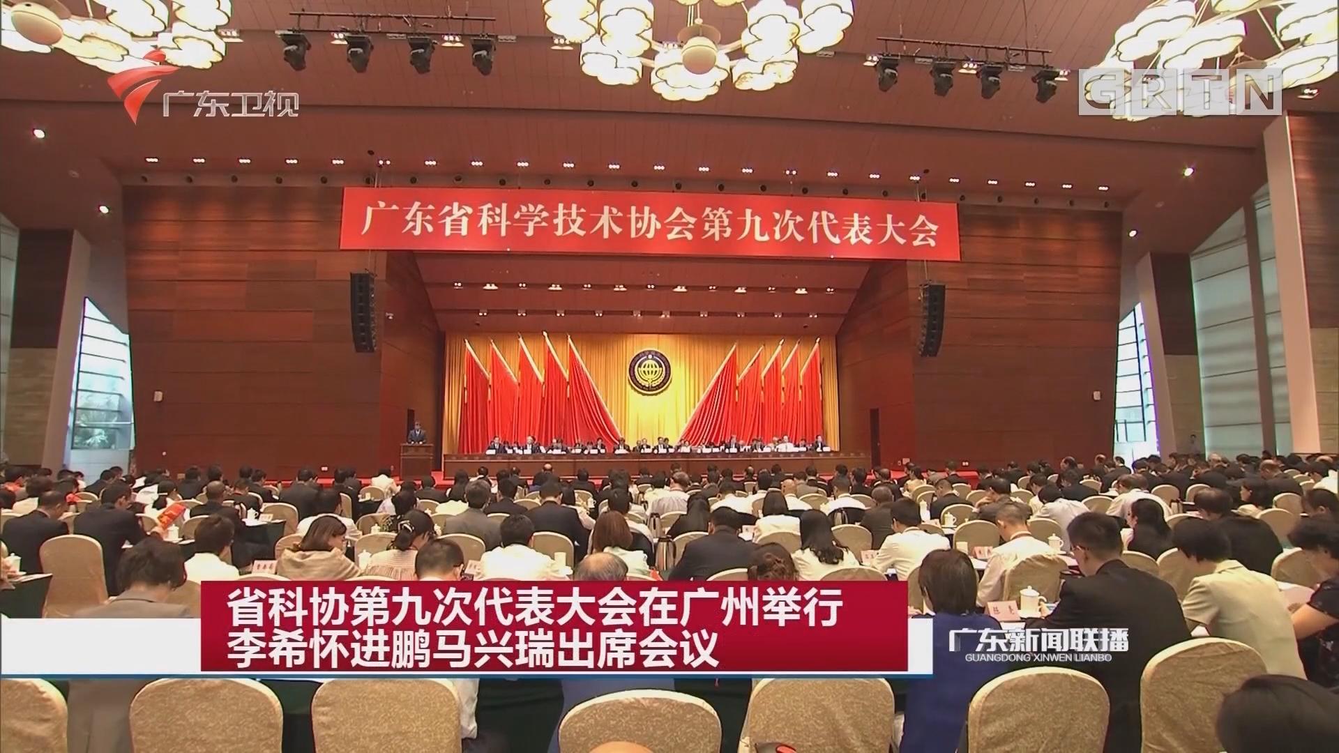 省科协第九次代表大会在广州举行 李希怀进鹏马兴瑞出席会议