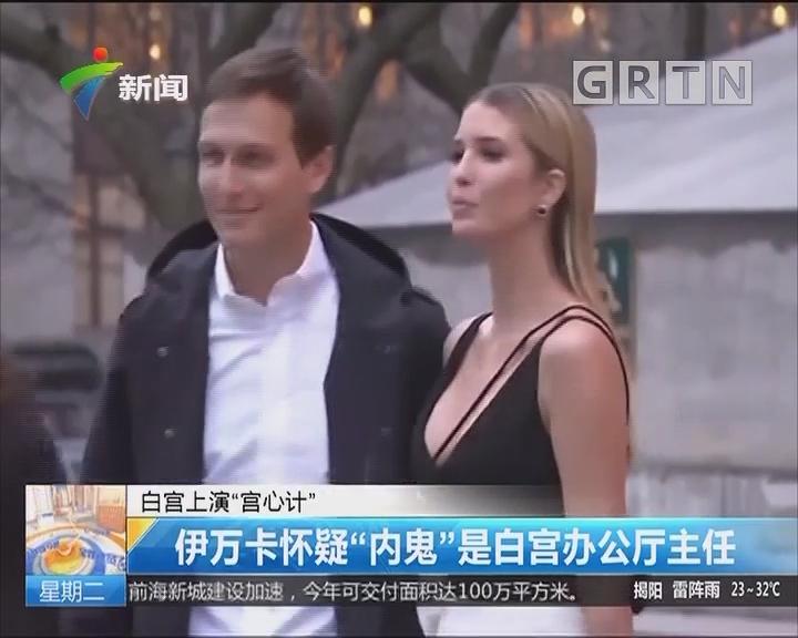 """白宫上演""""宫心计"""":伊万卡怀疑""""内鬼""""是白宫办公厅主任"""