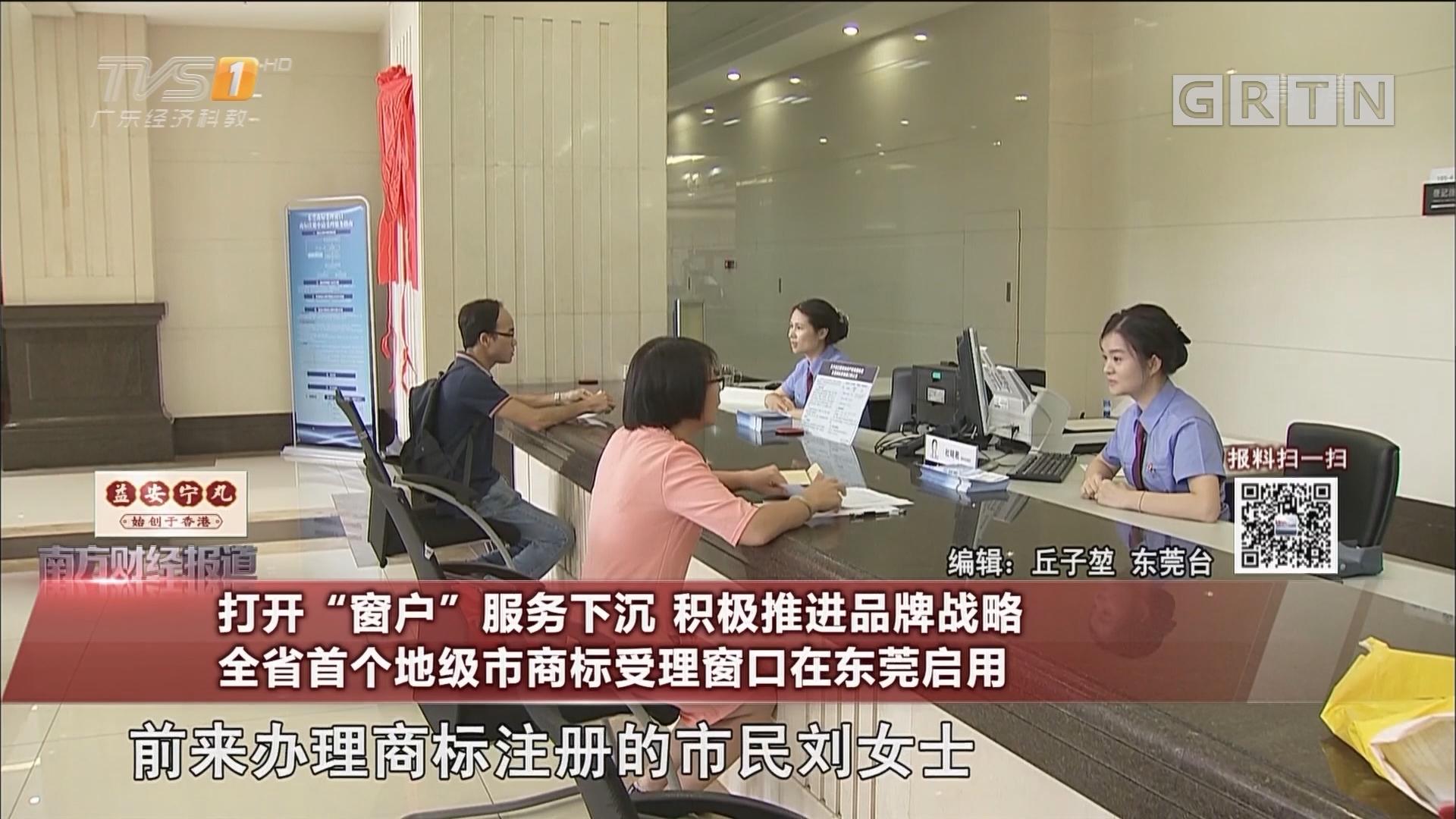 """打开""""窗户""""服务下沉 积极推进品牌战略 全省首个地级市商标受理窗口在东莞启用"""