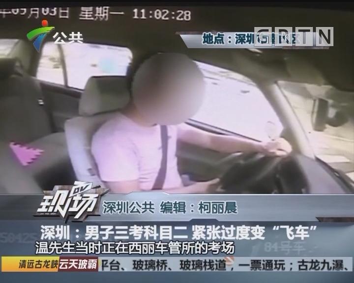 """深圳:男子三考科目二 紧张过度变""""飞车"""""""