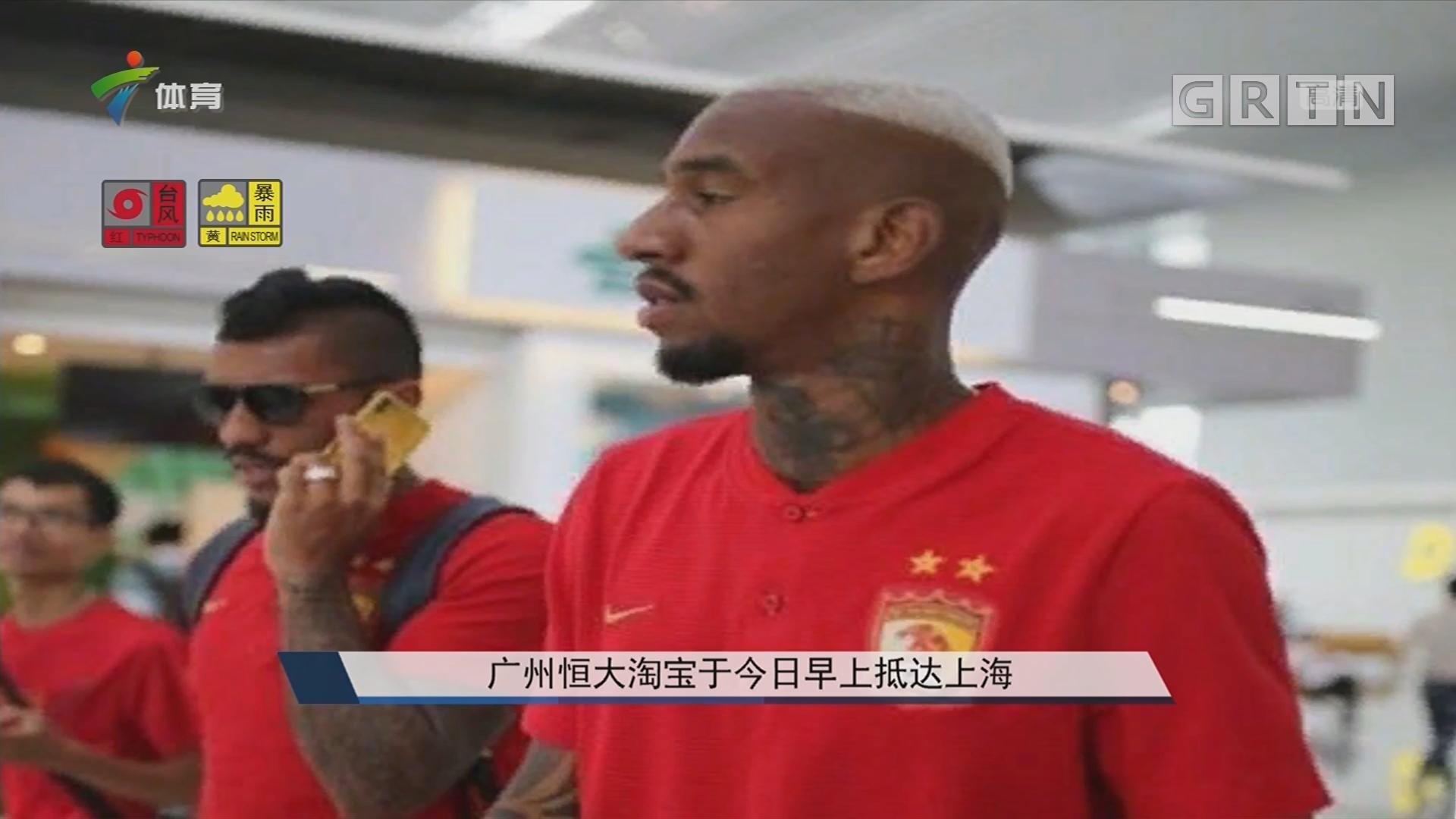 广州恒大淘宝于今日早上抵达上海