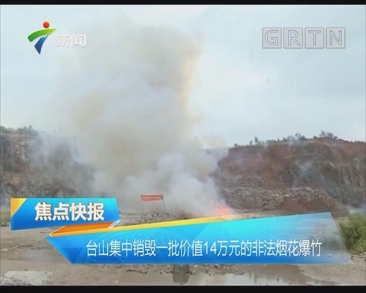 台山集中销毁一批价值14万元的非法烟花爆竹