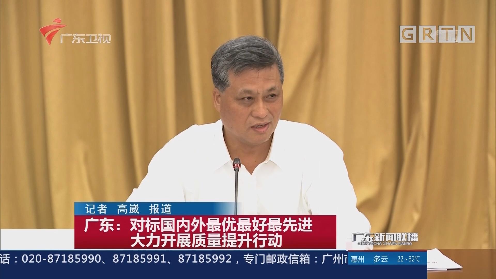 广东:对标国内外最优最好最先进 大力开展质量提升行动