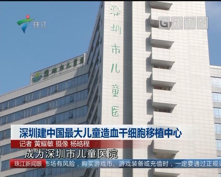 深圳建中国最大儿童造血干细胞移植中心