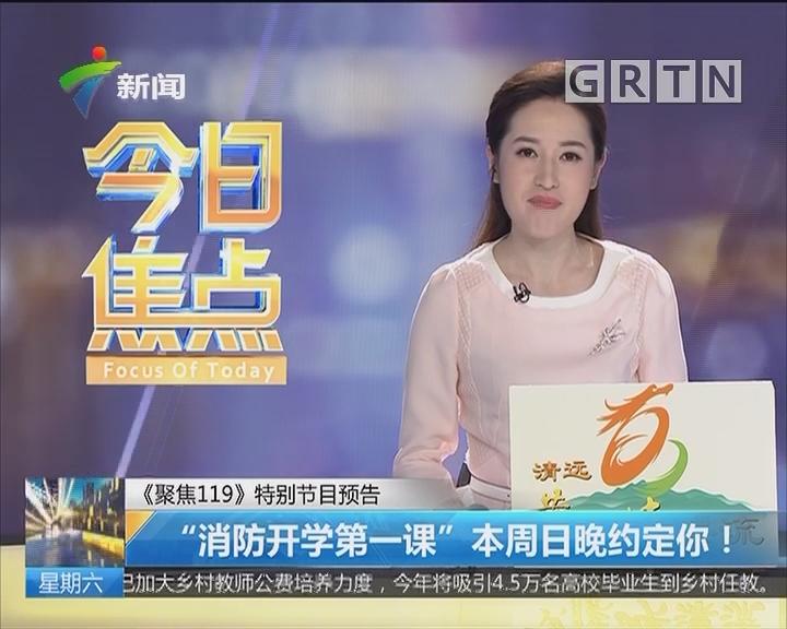 """《聚焦119》特别节目预告:""""消防开学第一课""""本周日晚约定你!"""