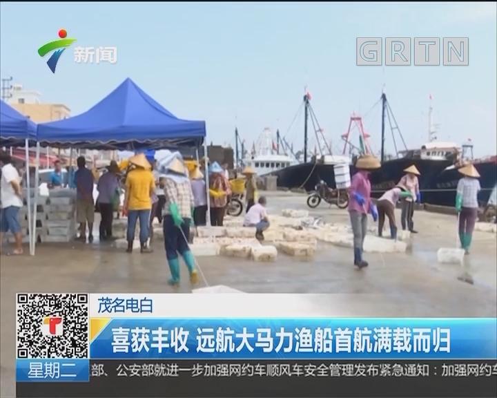茂名电白:喜获丰收 远航大马力渔船首航满载而归
