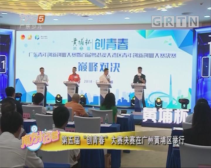 """[2018-09-25]南方小记者:第五届""""创青春""""大赛决赛在广州黄埔区举行"""