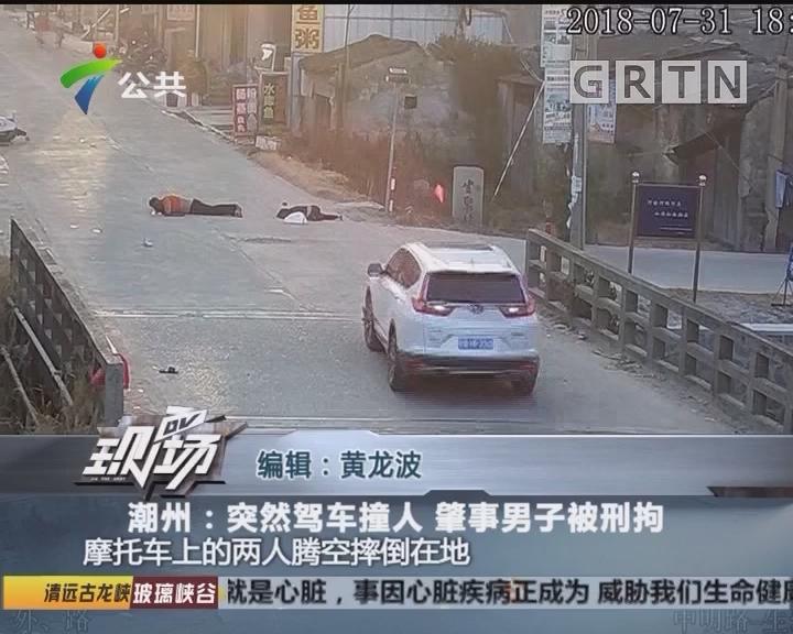 潮州:突然驾车撞人 肇事男子被刑拘
