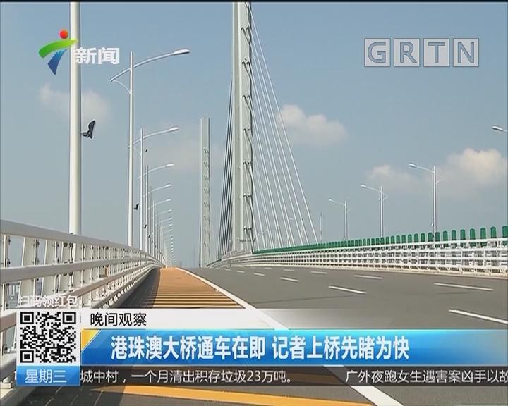 港珠澳大桥通车在即 记者上桥先睹为快
