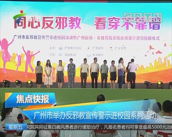 广州市举办反邪教宣传警示进校园系列活动