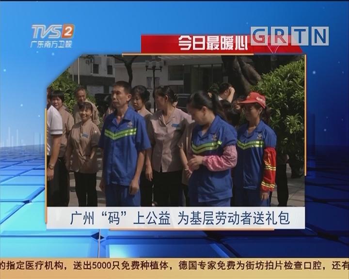 """今日最暖心:广州""""码""""上公益 为基层劳动者送礼包"""