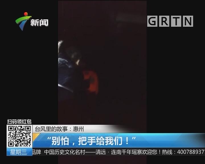 """台风里的故事:惠州 """"别怕,把手给我们!"""""""