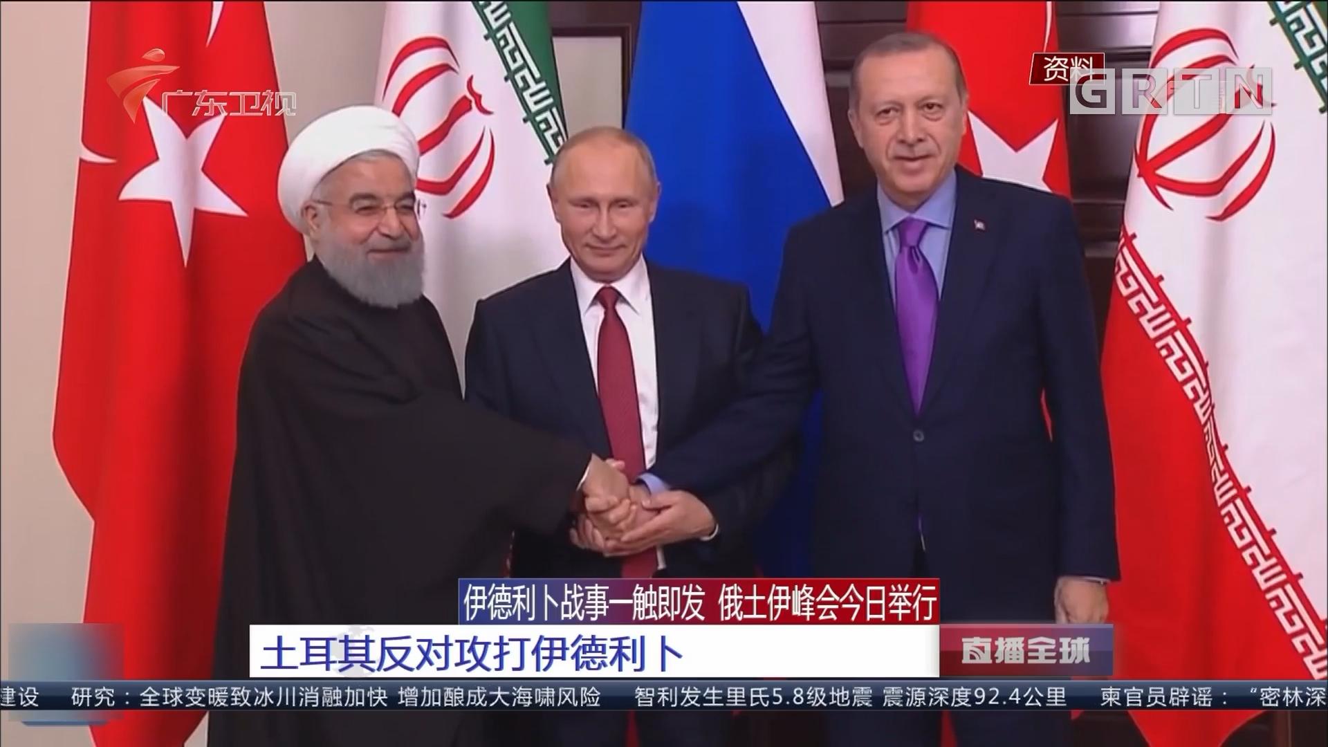 伊德利卜战事一触即发 俄土伊峰会今日举行:土耳其反对攻打伊德利卜