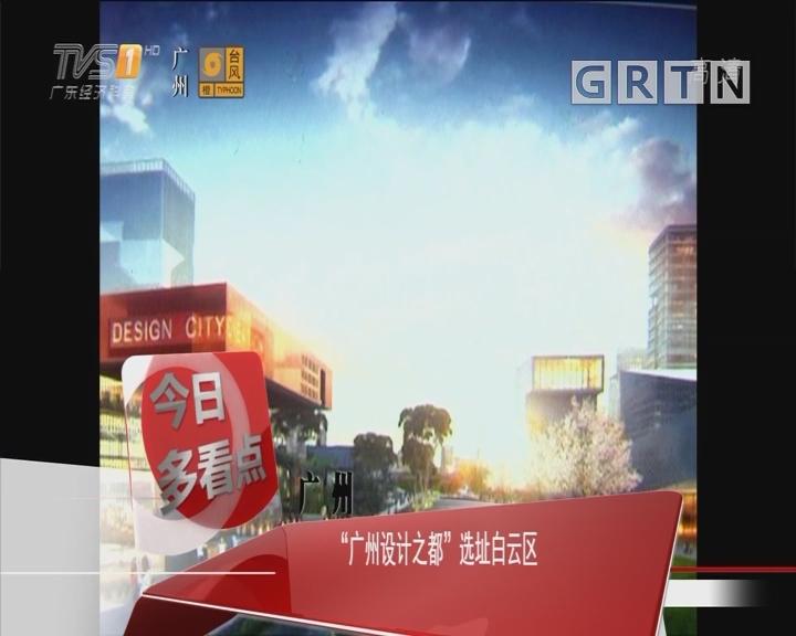 """广州:""""广州设计之都""""选址白云区"""
