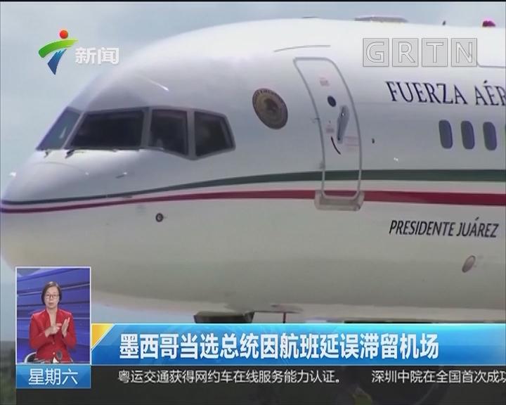 墨西哥当选总统因航班延误滞留机场