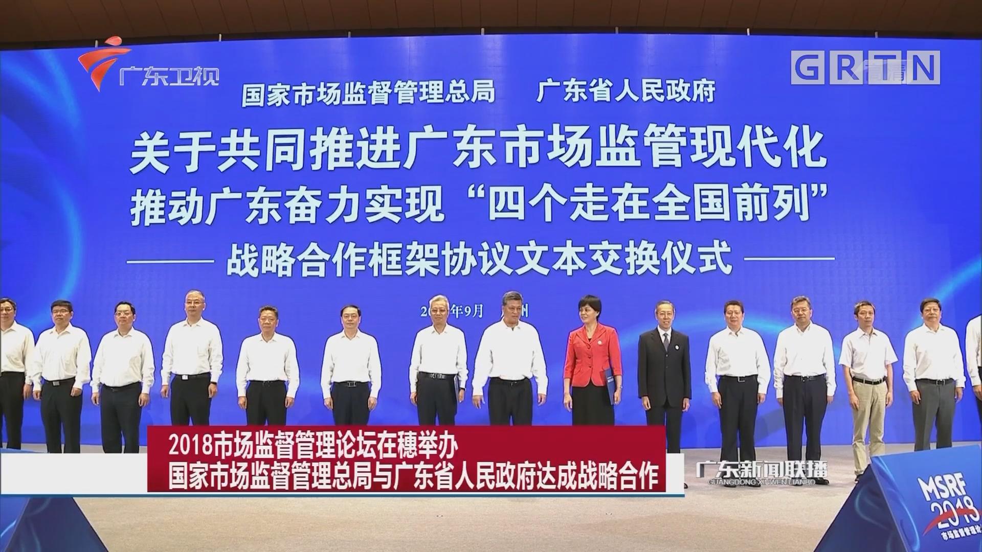 2018市场监督管理论坛在穗举办 国家市场监督管理总局与广东省人民政府达成战略合作
