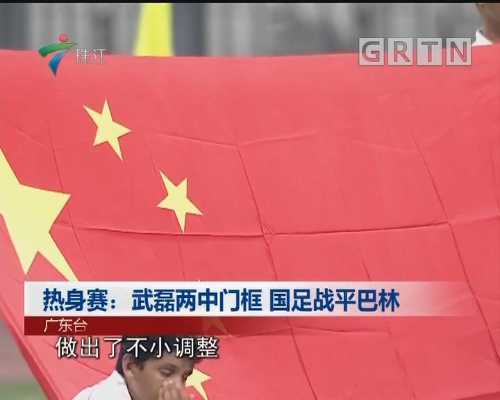热身赛:武磊两中门框 国足战平巴林