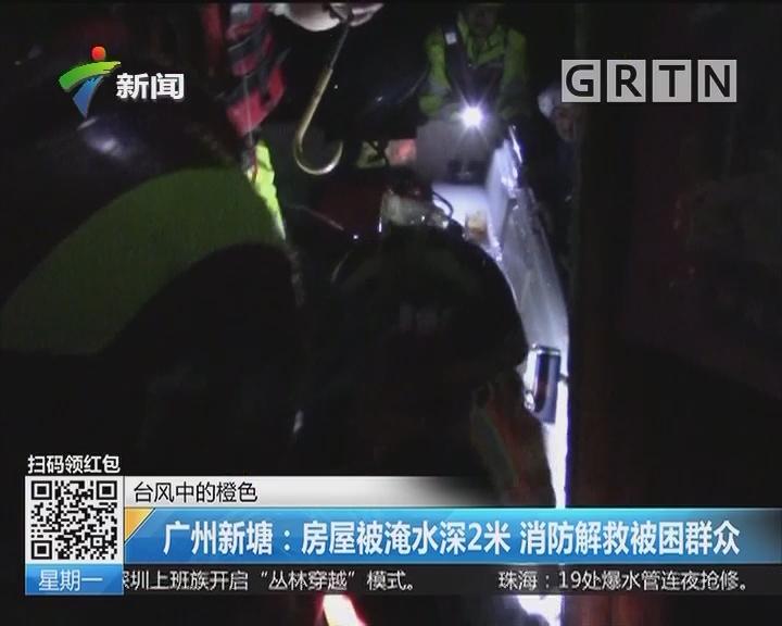 台风中的橙色 广州新塘:房屋被淹水深2米 消防解救被困群众