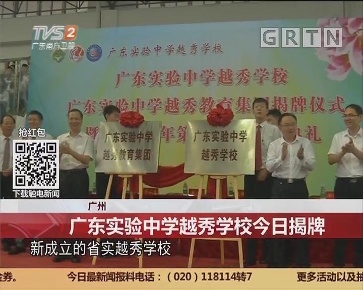广州:广东实验中学越秀学校今日揭牌