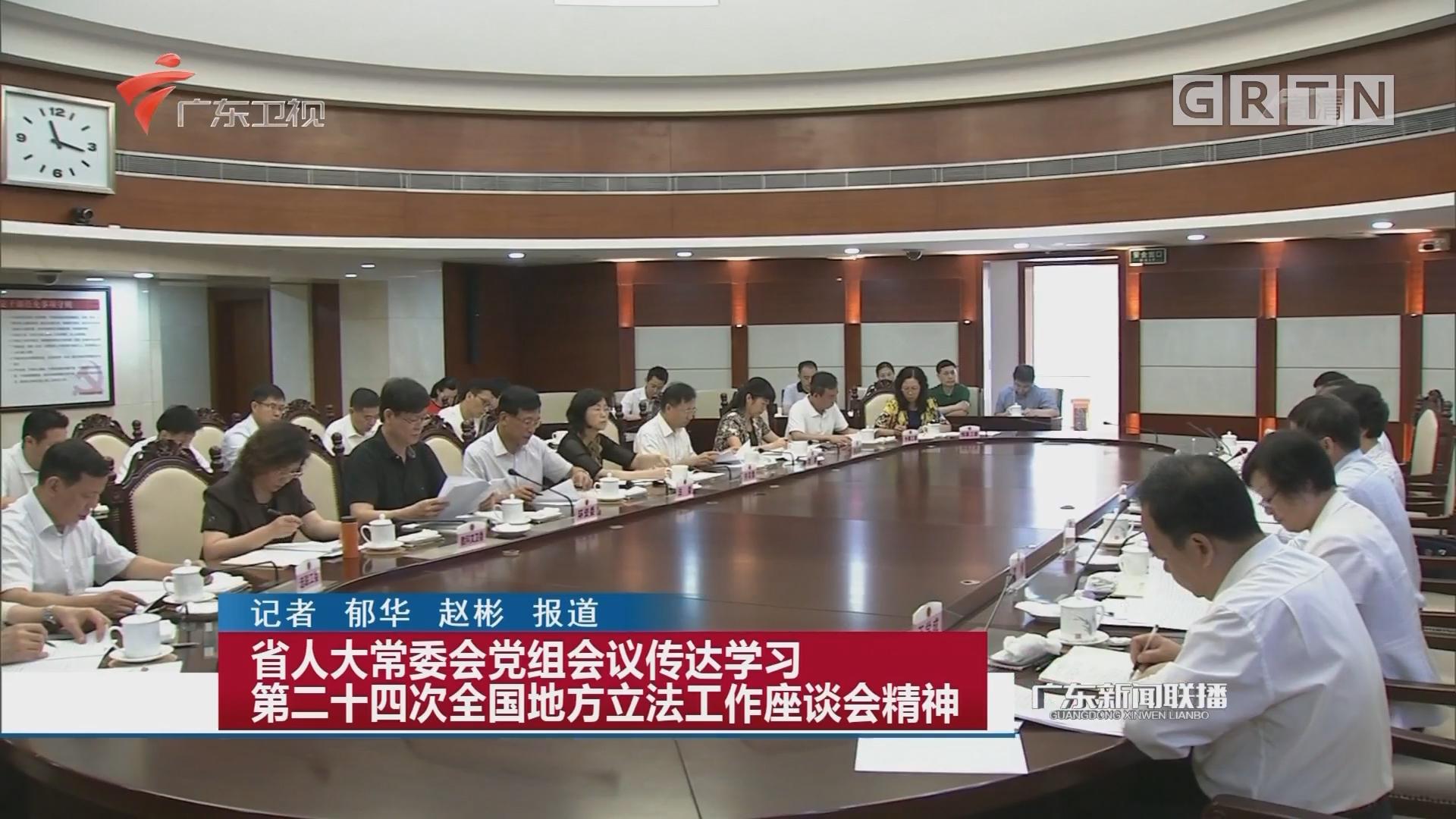 省人大常委会党组会议传达学习第二十四次全国地方立法工作座谈会精神