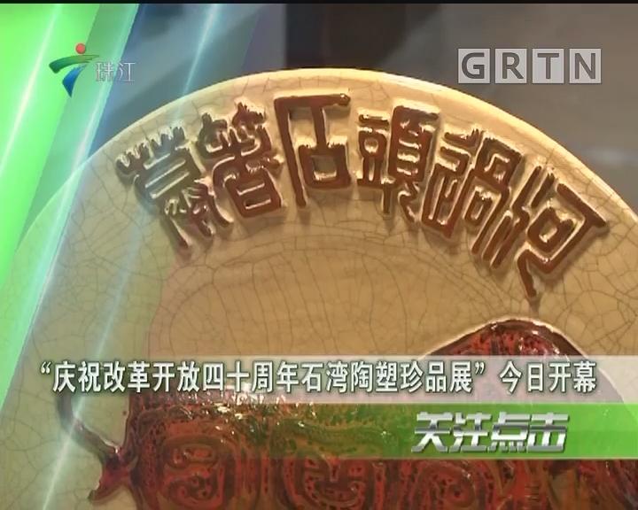 """""""庆祝改革开放四十周年石湾陶塑珍品展""""今日开幕"""