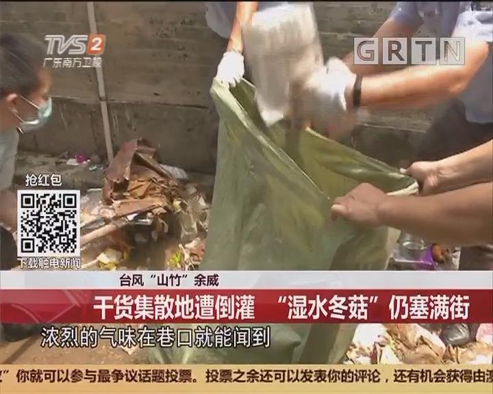 """台风""""山竹""""余威:干货集散地遭倒灌 """"湿水冬菇""""仍塞满街"""