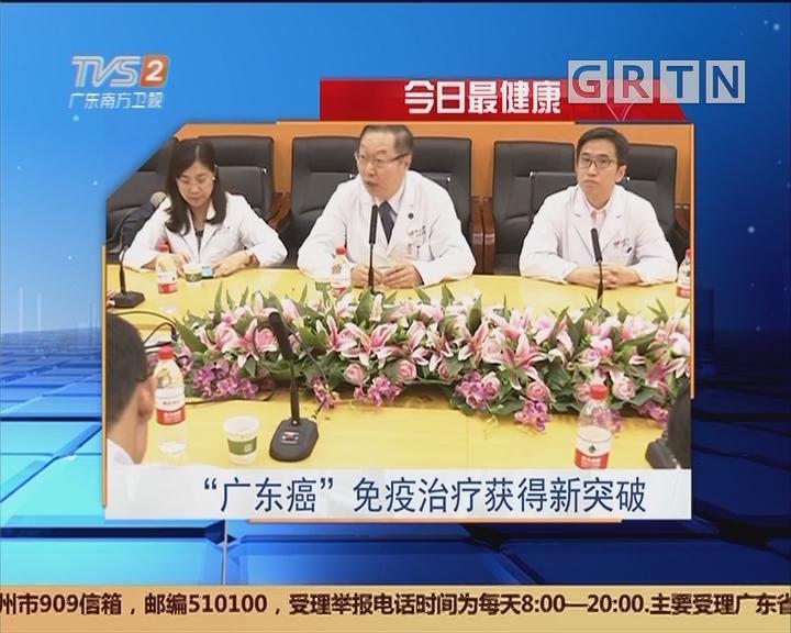 """今日最健康:""""广东癌""""免疫治疗获得新突破"""