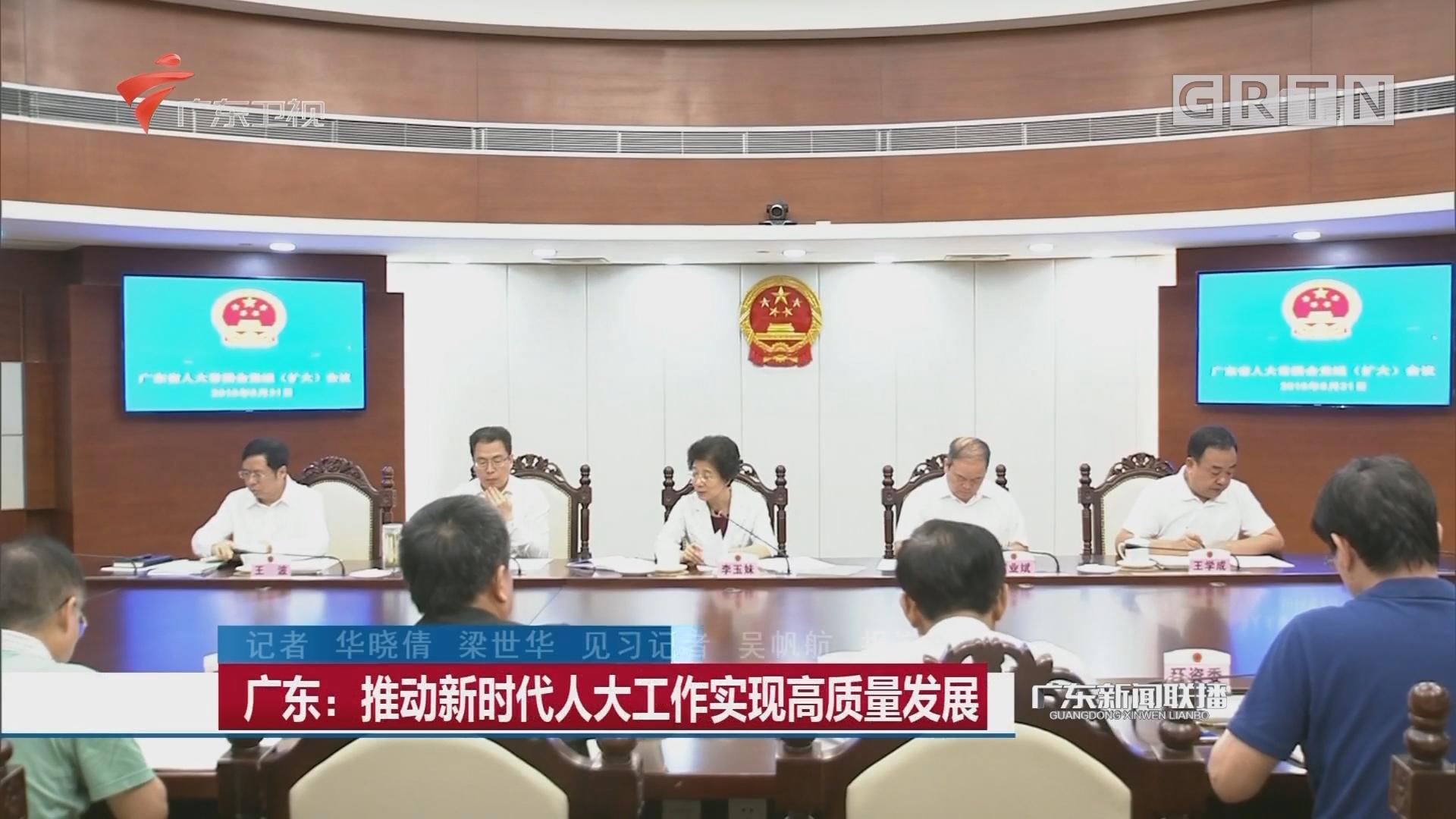广东:推动新时代人大工作实现高质量发展