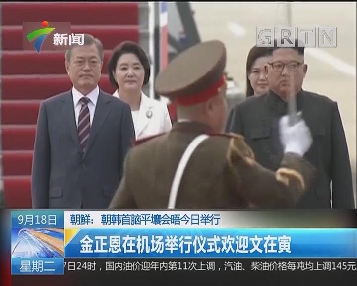 朝鲜:朝韩首脑平壤会晤今日举行 金正恩在机场举行仪式欢迎文在寅