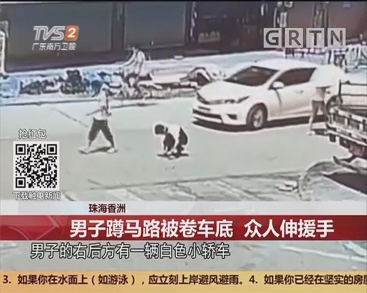 珠海香洲:男子蹲马路被卷车底 众人伸援手
