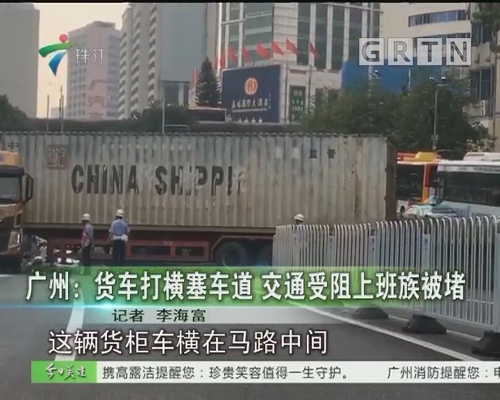 广州:货车打横塞车道 交通受阻上班族被堵